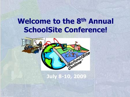 Welcome to the 8 th Annual SchoolSite Conference! July 8-10, 2009.