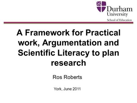 A Framework for Practical work, Argumentation and Scientific Literacy to plan research Ros Roberts York, June 2011.