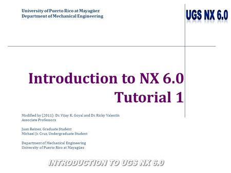 University of Puerto Rico at Mayagüez Department of Mechanical Engineering Introduction to NX 6.0 Tutorial 1 Modified by (2011): Dr. Vijay K. Goyal and.