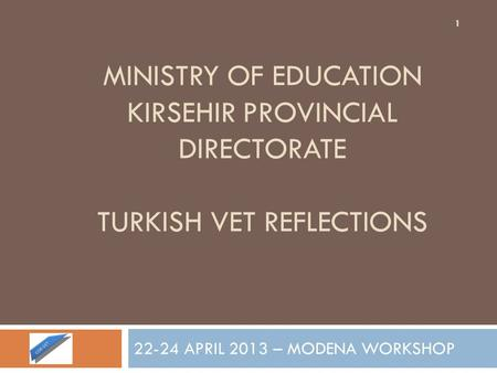 MINISTRY OF EDUCATION KIRSEHIR PROVINCIAL DIRECTORATE TURKISH VET REFLECTIONS 22-24 APRIL 2013 – MODENA WORKSHOP 1.