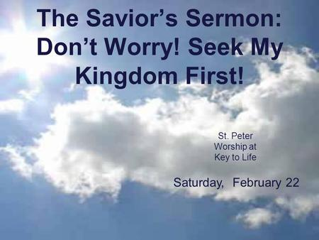 The Savior's Sermon: Don't Worry! Seek My Kingdom First! St. Peter Worship at Key to Life Saturday, February 22.