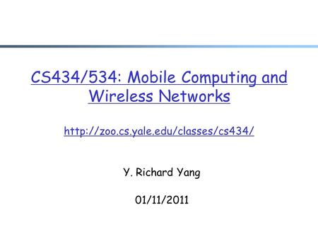 CS434/534: Mobile <strong>Computing</strong> and Wireless <strong>Networks</strong> Y. Richard Yang 01/11/2011.