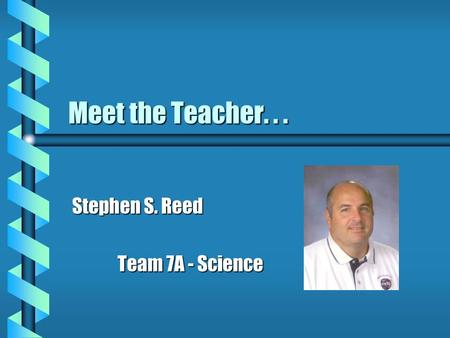 Meet the Teacher... Stephen S. Reed Team 7A - Science Team 7A - Science.