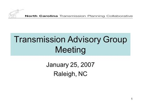 1 Transmission Advisory Group Meeting January 25, 2007 Raleigh, NC.