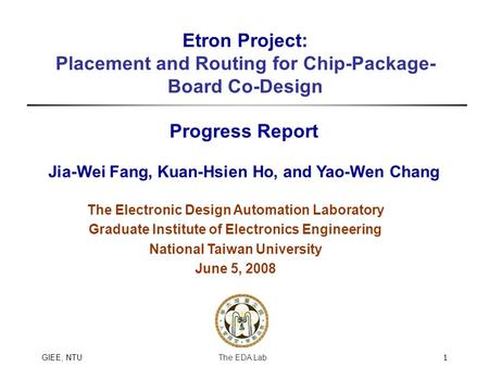 The EDA LabGIEE, NTU1 Etron Project: Placement and Routing for Chip-Package- Board Co-Design Progress Report Jia-Wei Fang, Kuan-Hsien Ho, and Yao-Wen Chang.