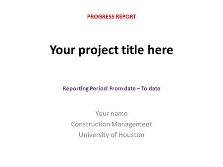 Your project title here Your name Construction Management University of Houston PROGRESS REPORT Reporting Period: From date – To date.