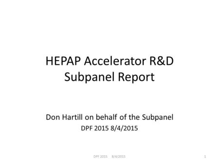 HEPAP Accelerator R&D Subpanel Report Don Hartill on behalf of the Subpanel DPF 2015 8/4/2015 1.