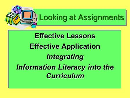Looking at Assignments Looking at Assignments Effective Lessons Effective Application Integrating Information Literacy into the Curriculum.