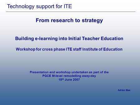 Technology support for ITE From research to strategy Building e-learning into Initial Teacher Education Workshop for cross phase ITE staff Institute of.