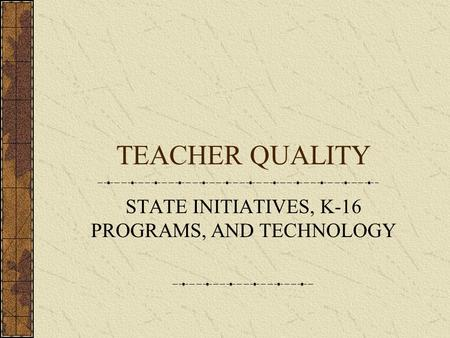 TEACHER QUALITY STATE INITIATIVES, K-16 PROGRAMS, AND TECHNOLOGY.