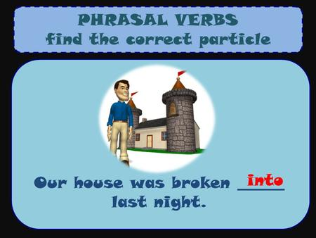 PHRASAL VERBS find the correct particle Our house was broken ______ last night. into.
