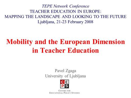 Mobility and the European Dimension in Teacher Education Pavel Zgaga University of Ljubljana TEPE Network Conference TEACHER EDUCATION IN EUROPE: MAPPING.