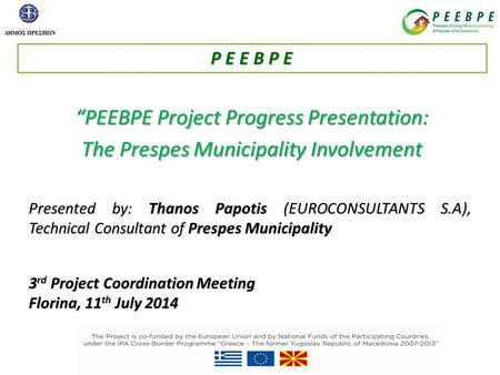 """PEEBPE Project Progress Presentation: The Prespes Municipality Involvement Presented by: Thanos Papotis (EUROCONSULTANTS S.A), Technical Consultant of."