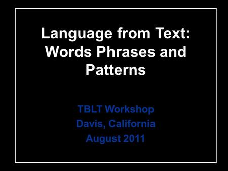 Language from Text: Words Phrases and Patterns TBLT Workshop Davis, California August 2011.