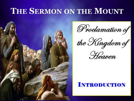 T HE S ERMON ON THE M OUNT Proclamation of the Kingdom of Heaven I NTRODUCTION.
