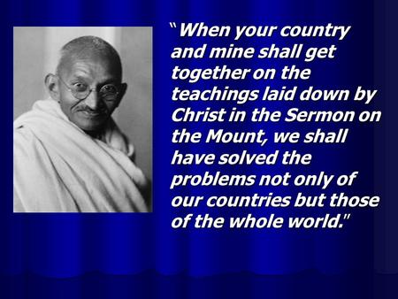 """When your country and mine shall get together on the teachings laid down by Christ in the Sermon on the Mount, we shall have solved the problems not only."