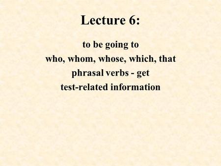 Lecture 6: to be going to who, whom, whose, which, that phrasal verbs - get test-related information.