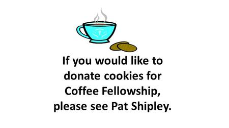 If you would like to donate cookies for Coffee Fellowship, please see Pat Shipley.
