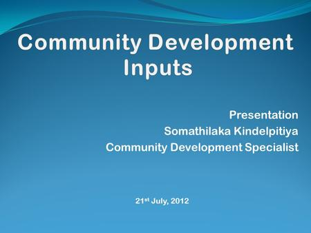 Presentation Somathilaka Kindelpitiya Community Development Specialist 21 st July, 2012.