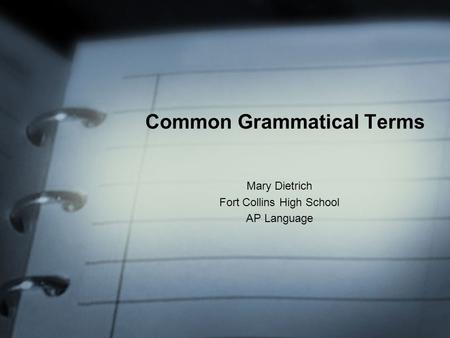 Common Grammatical Terms Mary Dietrich Fort Collins High School AP Language.