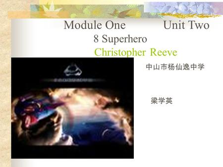 Module One Unit Two 8 Superhero Christopher Reeve 中山市杨仙逸中学 梁学英.