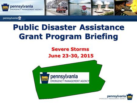Public Disaster Assistance Grant Program Briefing Severe Storms June 23-30, 2015 June 23-30, 2015.