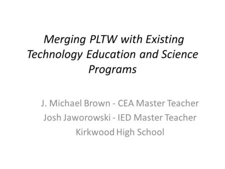 Merging PLTW with Existing Technology Education and Science Programs J. Michael Brown - CEA Master Teacher Josh Jaworowski - IED Master Teacher Kirkwood.