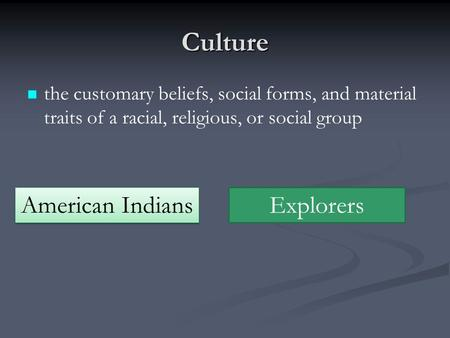 Culture the customary beliefs, social forms, and material traits of a racial, religious, or social group American Indians Explorers.