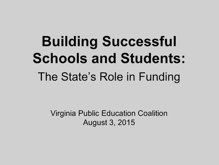 Building Successful Schools and Students: The State's Role in Funding Virginia Public Education Coalition August 3, 2015.