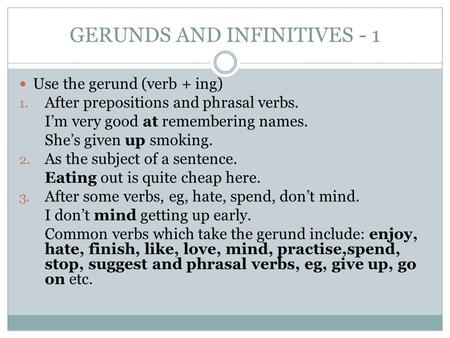 GERUNDS AND INFINITIVES - 1 Use the gerund (verb + ing) 1. After prepositions and phrasal verbs. I'm very good at remembering names. She's given up smoking.