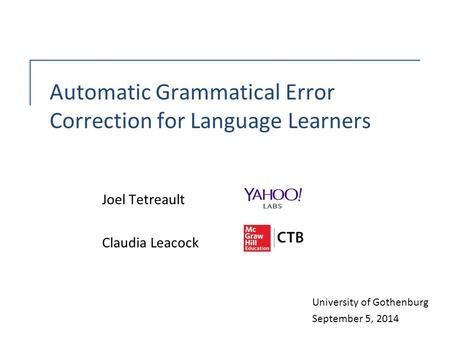 Automatic Grammatical Error Correction for Language Learners Joel Tetreault Claudia Leacock University of Gothenburg September 5, 2014.
