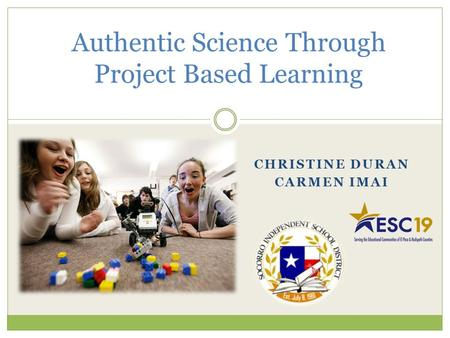 Authentic Science Through Project Based Learning CHRISTINE DURAN CARMEN IMAI.
