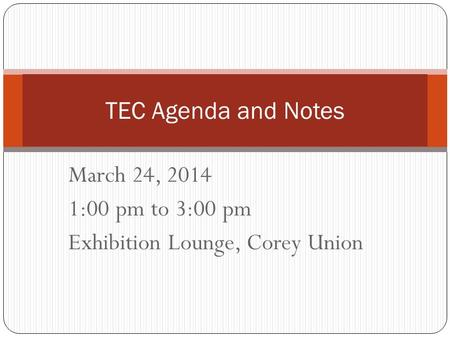 March 24, 2014 1:00 pm to 3:00 pm Exhibition Lounge, Corey Union TEC Agenda and Notes.