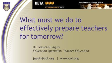 What must we do to effectively prepare teachers for tomorrow? Dr. Jessica N. Aguti Education Specialist: Teacher Education |