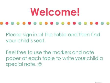 Welcome! Please sign in at the table and then find your child's seat. Feel free to use the markers and note paper at each table to write your child a special.