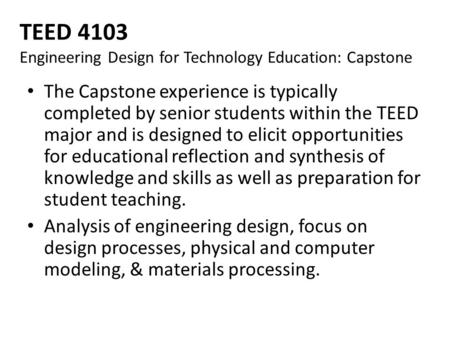 TEED 4103 Engineering Design for Technology Education: Capstone The Capstone experience is typically completed by senior students within the TEED major.