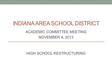 INDIANA AREA SCHOOL DISTRICT ACADEMIC COMMITTEE MEETING NOVEMBER 4, 2013 HIGH SCHOOL RESTRUCTURING.