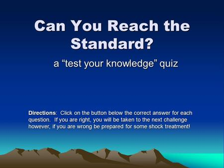 "Can You Reach the Standard? a ""test your knowledge"" quiz Directions: Click on the button below the correct answer for each question. If you are right,"