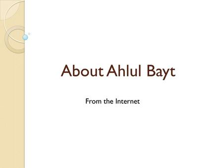 About Ahlul Bayt From the Internet. The Ahlul Bayt (a.s.) إِنَّمَايُرِيدُاللَّهُ لِيُذْهِبَ عَنكُمُ الرِّجْسَ أَهْلَ الْبَيْتِ وَيُطَهِّرَكُم تَطْهِيرًا.