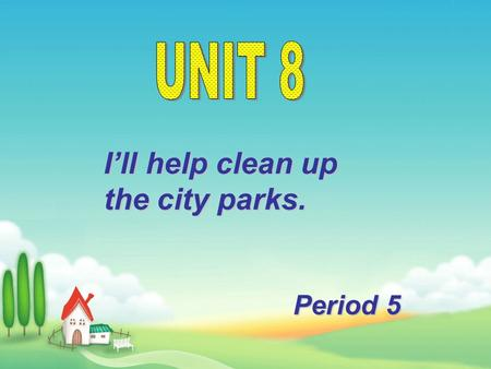 I'll help clean up the city parks. Period 5 本课出现的动词短语 : clean up set up give out cheer up come up with put off put up hand out call up run out of take.