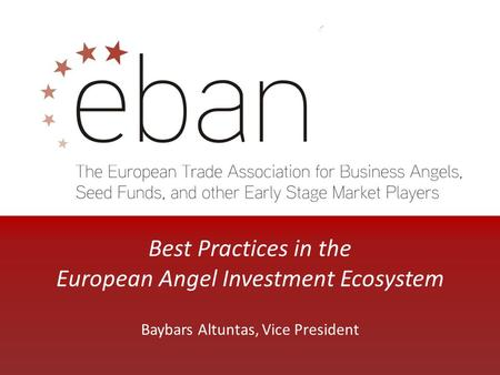 Best Practices in the European Angel Investment Ecosystem Baybars Altuntas, Vice President.