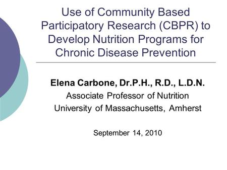 Use of Community Based Participatory Research (CBPR) to Develop Nutrition Programs for Chronic Disease Prevention Elena Carbone, Dr.P.H., R.D., L.D.N.