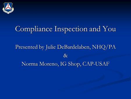 Compliance Inspection and You Presented by Julie DeBardelaben, NHQ/PA & Norma Moreno, IG Shop, CAP-USAF.