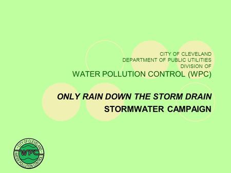 CITY OF CLEVELAND DEPARTMENT OF PUBLIC UTILITIES DIVISION OF WATER POLLUTION CONTROL (WPC) ONLY RAIN DOWN THE STORM DRAIN STORMWATER CAMPAIGN.
