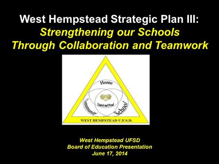 West Hempstead UFSD Board of Education Presentation June 17, 2014 West Hempstead Strategic Plan III: Strengthening our Schools Through Collaboration and.