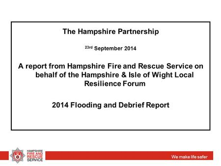 We make life safer The Hampshire Partnership 23rd September 2014 A report from Hampshire Fire and Rescue Service on behalf of the Hampshire & Isle of Wight.