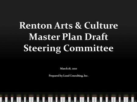 Renton Arts & Culture Master Plan Draft Steering Committee March 18, 2010 Prepared by Lund Consulting, Inc.