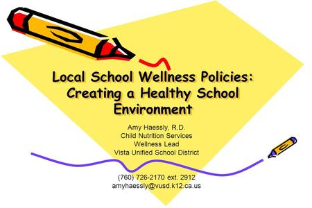 Local School Wellness Policies: Creating a Healthy School Environment Amy Haessly, R.D. Child Nutrition Services Wellness Lead Vista Unified School District.