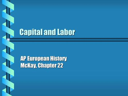 Capital and Labor AP European History McKay, Chapter 22.