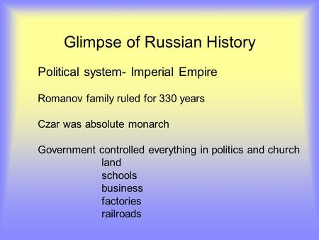 Glimpse of Russian History Political system- Imperial Empire Romanov family ruled for 330 years Czar was absolute monarch Government controlled everything.